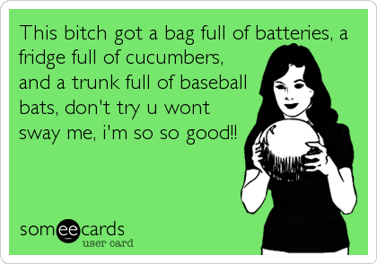 This bitch got a bag full of batteries, a fridge full of cucumbers, and a trunk full of baseball bats, don't try u wont sway me, i'm so so good!!