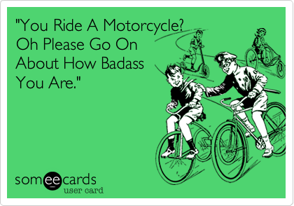 """You Ride A Motorcycle?