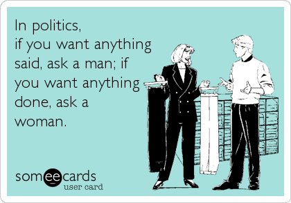 In politics, if you want anything said, ask a man; if you want anything done, ask a woman.