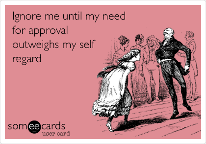 Ignore me until my need for approval outweighs my self regard
