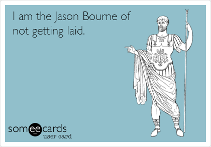 I am the Jason Bourne of not getting laid.