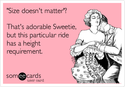"""""""Size doesn't matter""""?  That's adorable Sweetie, but this particular ride has a height requirement."""