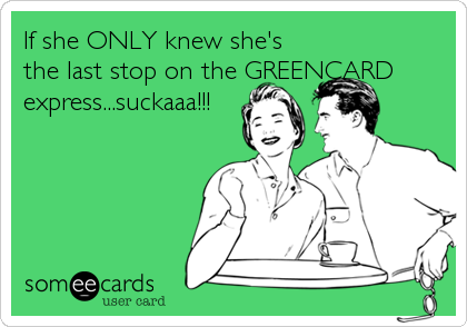 If she ONLY knew she's the last stop on the GREENCARD express...suckaaa!!!