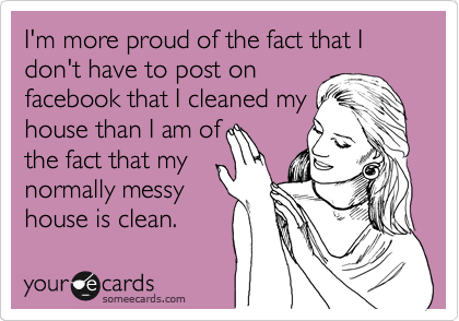 I'm more proud of the fact that I don't have to post on facebook that I cleaned my house than I am of the fact that my normally messy house is clean.