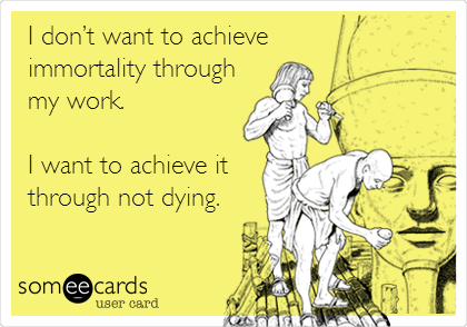 I don't want to achieve immortality through my work.   I want to achieve it through not dying.