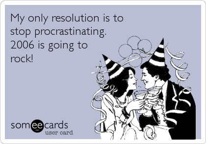 My only resolution is to stop procrastinating. 2006 is going to rock!