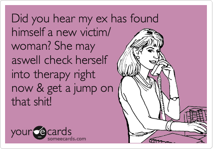 Did you see hear my ex has found himself a new victim/