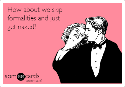 How about we skip formalities and just get naked?