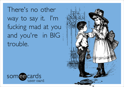 There's no other way to say it.  I'm fucking mad at you and you're  in BIG trouble.