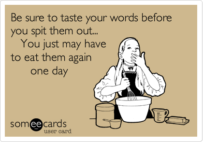 Be sure to taste your words before you spit them out...    You just may have to eat them again        one day
