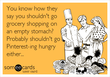 You know how they say you shouldn't go grocery shopping on an empty stomach?  Probably shouldn't go Pinterest-ing hungry either...