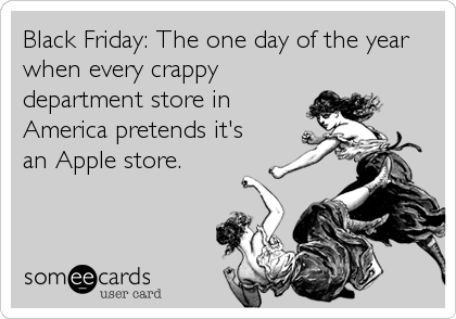 Black Friday: The one day of the year when every crappy department store in America pretends it's an Apple store.
