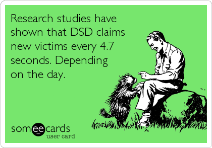 Research studies have shown that DSD claims new victims every 4.7 seconds. Depending on the day.