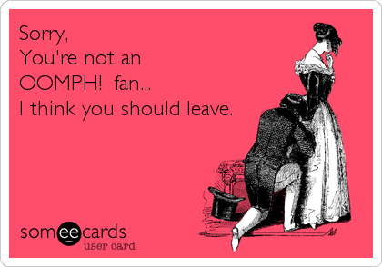 Sorry, You're not an  OOMPH!  fan... I think you should leave.