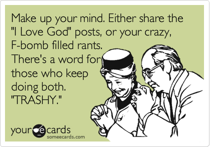 "Make up your mind. Either share the ""I Love God"" posts, or your crazy,  F-bomb filled rants.  There's a word for those who keep doing both. ""TRASH."""