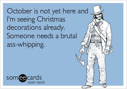 October is not yet here and I'm seeing Christmas decorations already.    Someone needs a brutal ass-whipping.