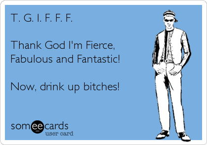 T. G. I. F. F. F.  Thank God I'm Fierce, Fabulous and Fantastic!  Now, drink up bitches!