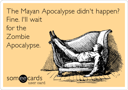 The Mayan Apocalypse didn't happen? Fine. I'll wait for the Zombie Apocalypse.