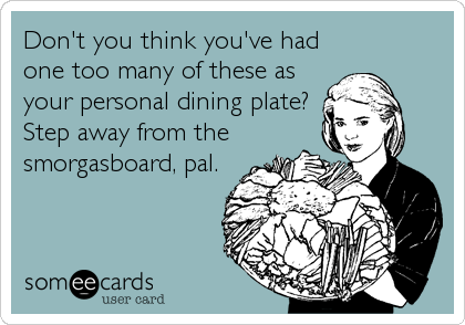 Don't you think you've had one too many of these as your personal dining plate?  Step away from the smorgasboard, pal.