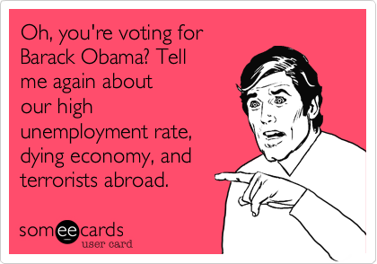 Oh%2C you're voting for Barack Obama%3F Tell me again about our high unemployment rate%2C dying economy%2C and terrorists abroad.