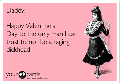 Daddy:    Happy Valentine's Day to the only man I can trust to not being a raging dickhead