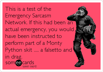 This is a test of the Emergency Sarcasm Network. If this had been an actual emergency, you would have been instructed to perform part of a Monty Python skit ..... a falsetto and in drag.