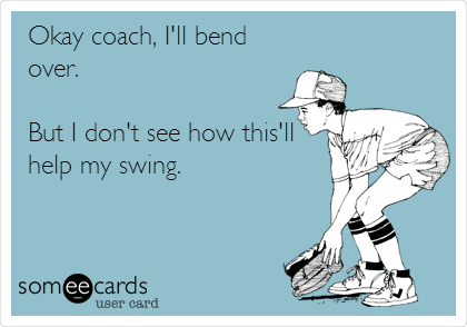 Okay coach, I'll bend over.  But I don't see how this'll help my swing.