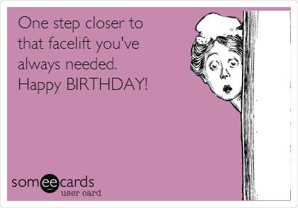 One step closer to  that facelift you've always needed.  Happy BIRTHDAY!