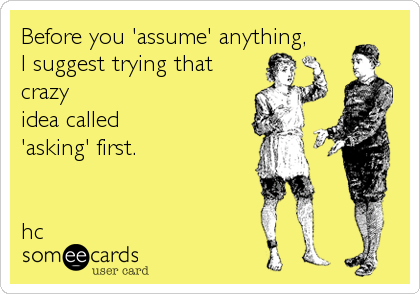Before you 'assume' anything, I suggest trying that crazy idea called 'asking' first.   hc