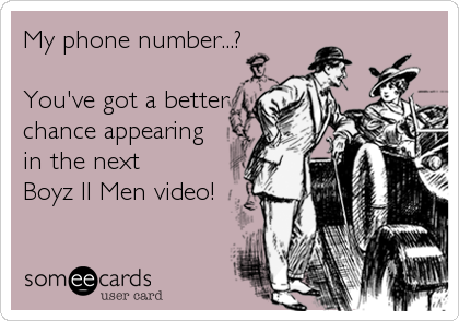 My phone number...?  You've got a better chance appearing in the next  Boyz II Men video!