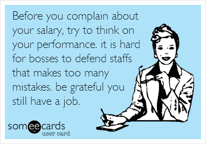 Before you complain about your salary, try to think on your performance. it is hard for bosses to defend staffs that makes too many mistakes. be grateful you still have a job.