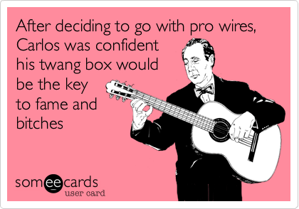 After deciding to go with pro wires,  Carlos was confident his twang box would be the key to fame and bitches