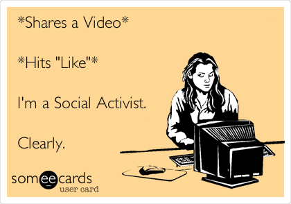 """*Shares a Video*  *Hits """"Like""""*  I'm a Social Activist.  Clearly."""