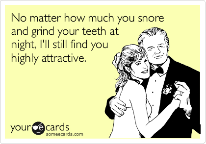 No matter how much you snore and grind your teeth at night, I'll still find you highly attractive.