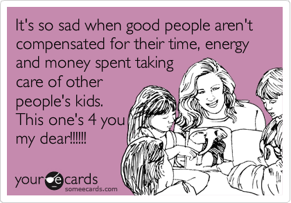 It's so sad when good people aren't compensated for their time, energy and money spent taking care of other people's kids.  This one's 4 you my dear!!!!!!