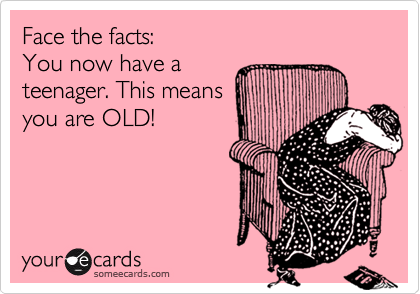 Face the facts:  You now have a  teenager. This means  you are OLD!