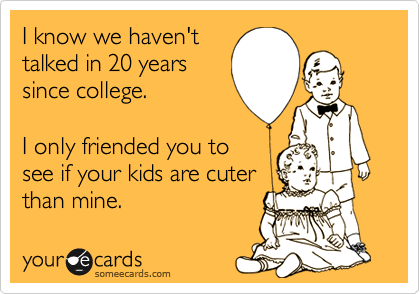 I know we haven't talked in 20 years since college.  I only friended you to see if your kids are cuter than mine.