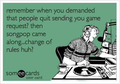 remember when you demanded that people quit sending you game request? then songpop came along...change of rules huh?