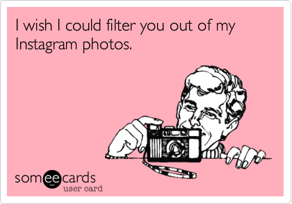 I wish I could filter you out of my Instagram photos.