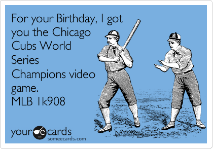 For your Birthday, I got you the Chicago Cubs World Series Champions video game.  MLB 2K1908