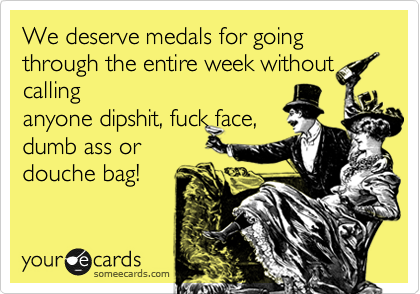 We deserve medals for going through the entire week without calling anyone dispshit, fuck face, dumb ass or douche bag!