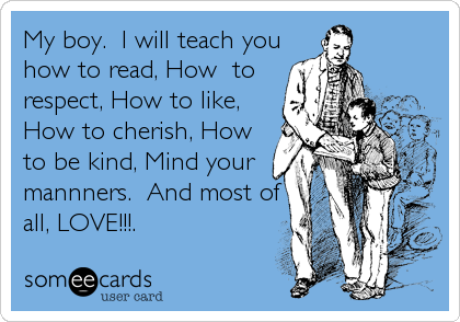 My boy.  I will teach you how to read, How  to respect, How to like, How to cherish, How to be kind, Mind your mannners.  And most of all, LOVE!!!.