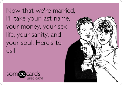 Now that we're married, I'll take your last name, your money, your sex life, your sanity, and your soul. Here's to us!!