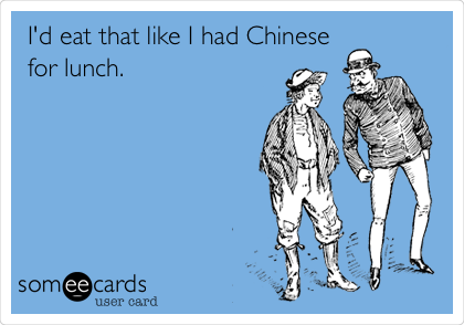 I'd eat that like I had Chinese for lunch.