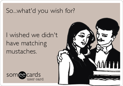 So...what'd you wish for?   I wished we didn't have matching mustaches.