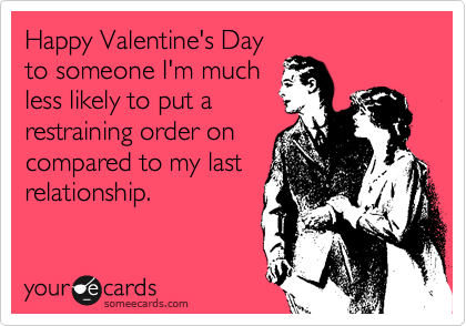 Happy Valentine's Day to someone I'm much less likely to put a restraining order on compared to my last relationship.
