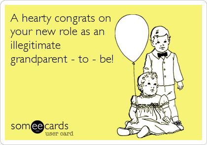 A hearty congrats on your new role as an illegitimate grandparent - to - be!