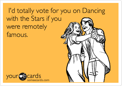 I'd totally vote for you on Dancing with the Stars if you
