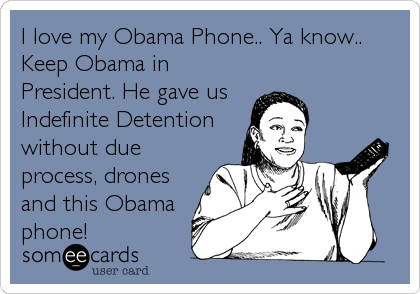 I love my Obama Phone.. Ya know.. Keep Obama in  President. He gave us Indefinite Detention without due process, drones and this Obama phone!