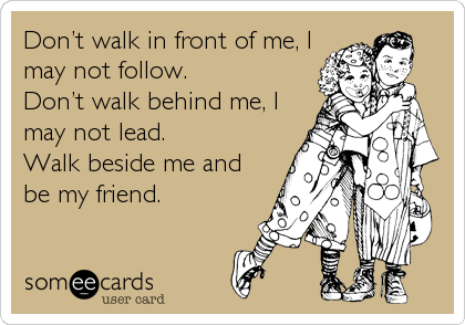 Don't walk in front of me, I may not follow. Don't walk behind me, I may not lead. Walk beside me and be my friend.
